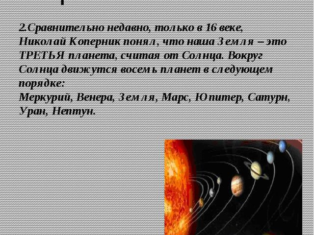 2.Сравнительно недавно, только в 16 веке, Николай Коперник понял, что наша Зе...