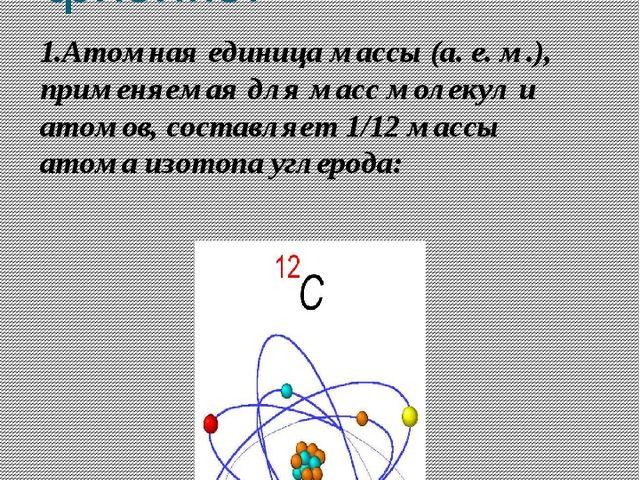 Числа 3,10,12 в физике. 1.Атомная единица массы (а. е. м.), применяемая для м...