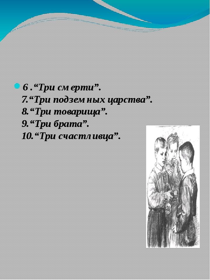 """6 .""""Три смерти"""". 7.""""Три подземных царства"""". 8.""""Три товарища"""". 9.""""Три брата""""...."""