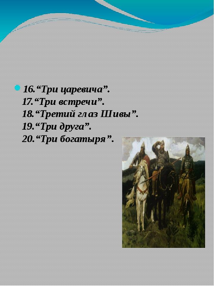 """16.""""Три царевича"""". 17.""""Три встречи"""". 18.""""Третий глаз Шивы"""". 19.""""Три друга"""". 2..."""