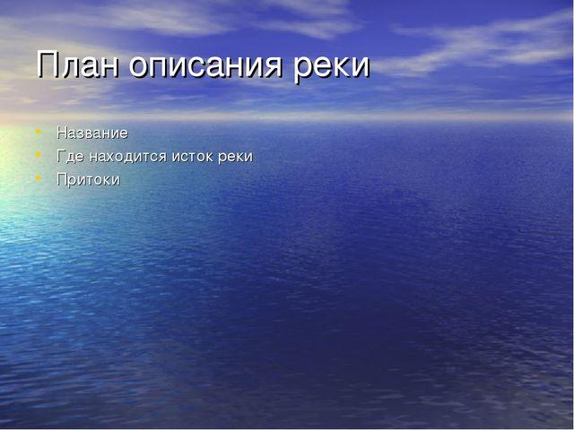 План описания реки Название Где находится исток реки Притоки Куда впадает рек...
