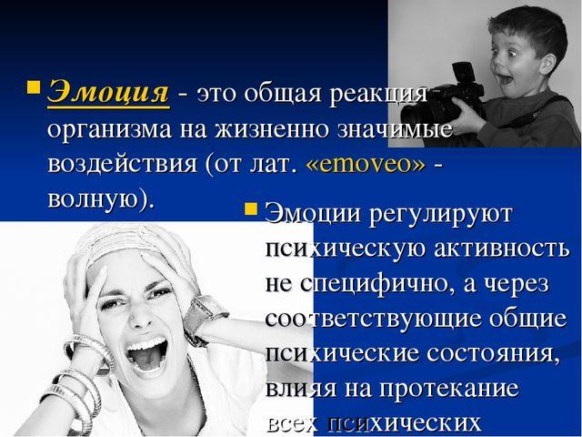 Эмоция - это общая реакция организма на жизненно значимые воздействия (от лат...