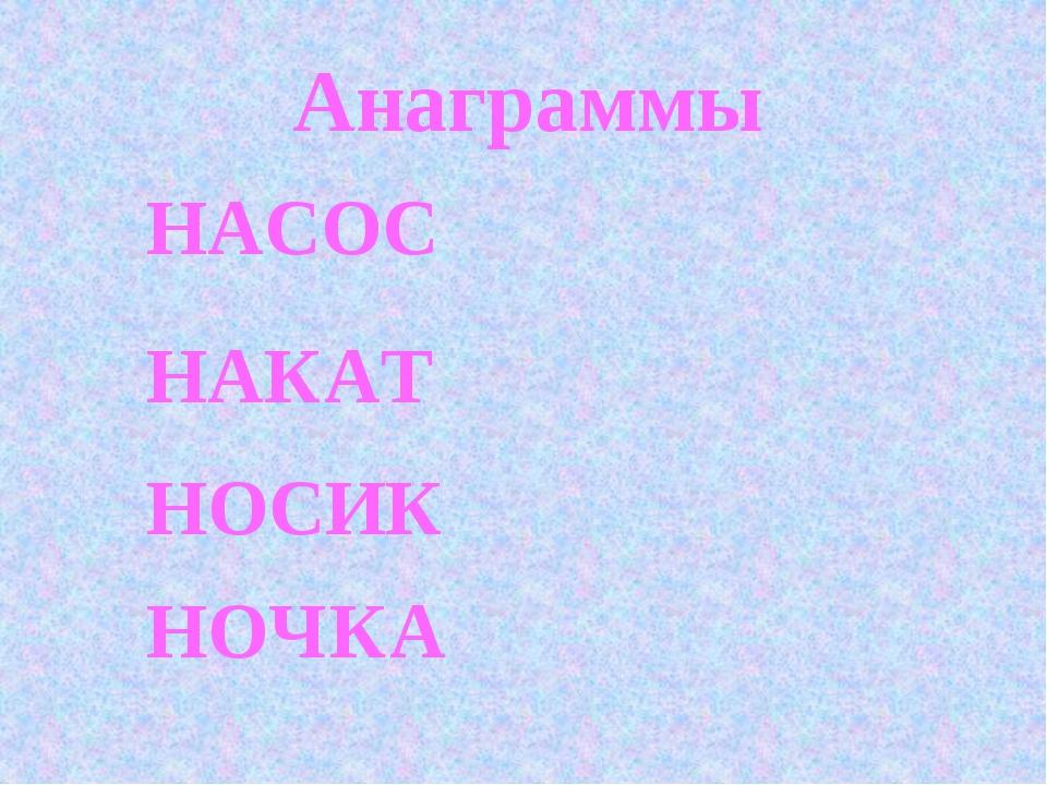 Анаграммы НАСОС НАКАТ НОСИК НОЧКА