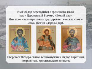 Имя Фёдор переводится с греческого языка как « Дарованный Богом», «Божий дар»
