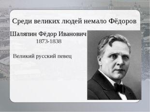 Среди великих людей немало Фёдоров Великий русский певец Шаляпин Фёдор Иванов