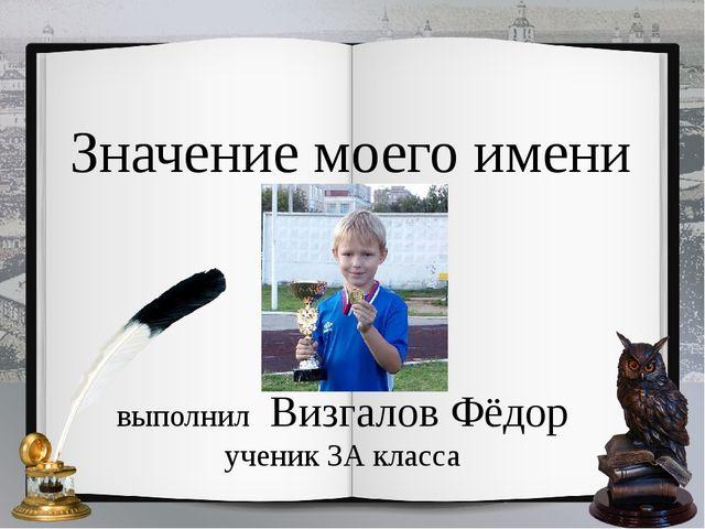 Значение моего имени выполнил Визгалов Фёдор ученик 3А класса