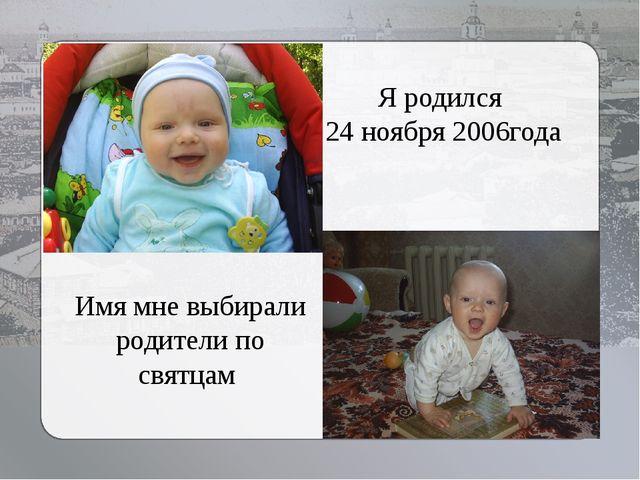 Я родился 24 ноября 2006года Имя мне выбирали родители по святцам