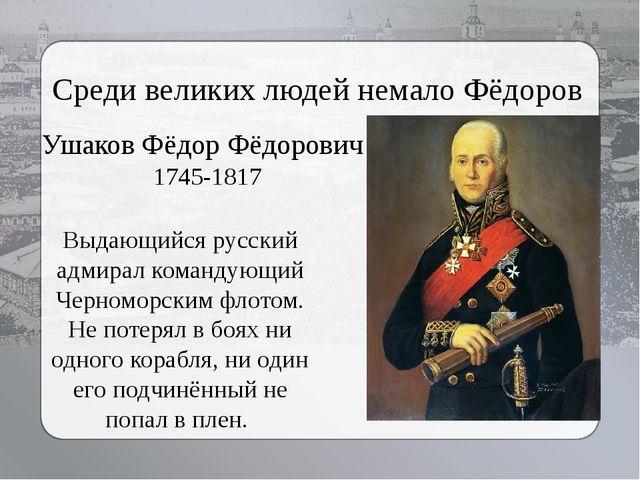 Среди великих людей немало Фёдоров Выдающийся русский адмирал командующий Чер...