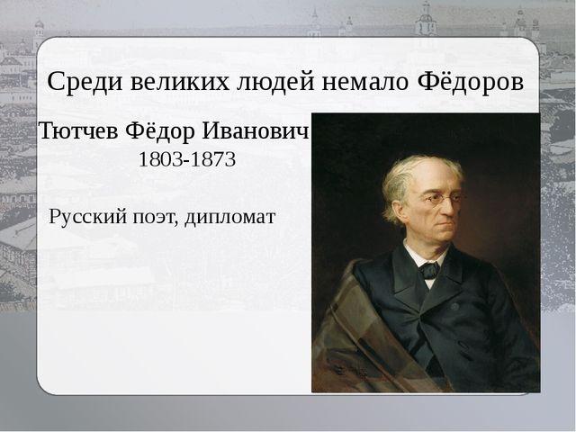 Среди великих людей немало Фёдоров Русский поэт, дипломат Тютчев Фёдор Иванов...