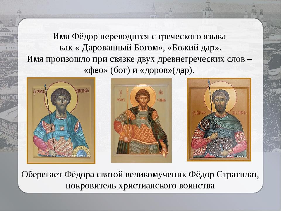 Имя Фёдор переводится с греческого языка как « Дарованный Богом», «Божий дар»...