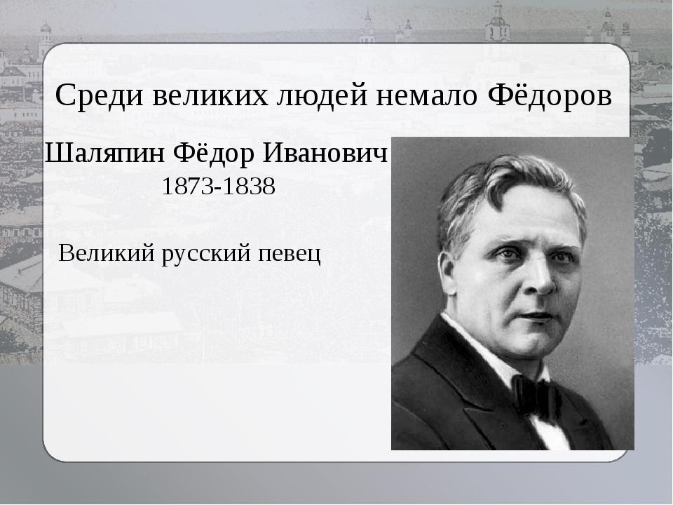 Среди великих людей немало Фёдоров Великий русский певец Шаляпин Фёдор Иванов...