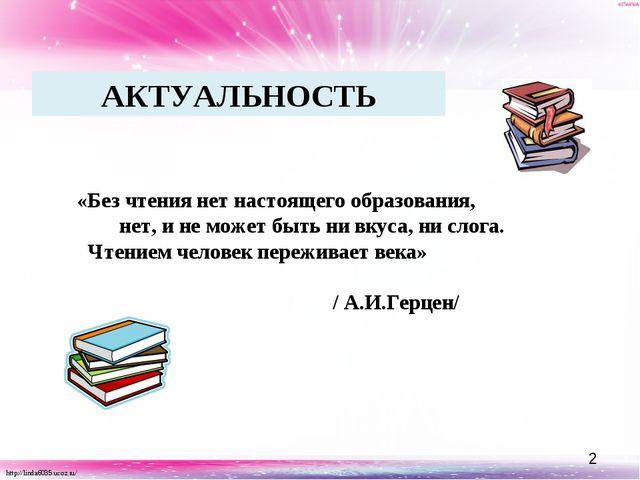 АКТУАЛЬНОСТЬ  «Без чтения нет настоящего образования, нет, и не может быть н...
