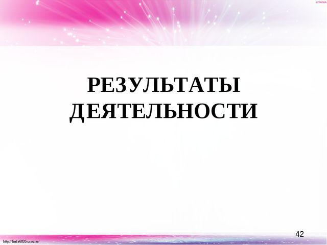 РЕЗУЛЬТАТЫ ДЕЯТЕЛЬНОСТИ http://linda6035.ucoz.ru/