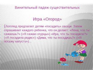 Винительный падеж существительных Игра «Огород» (Логопед предлагает детям «по