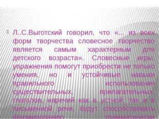 Л..С.Выготский говорил, что «... из всех форм творчества словесное творчество