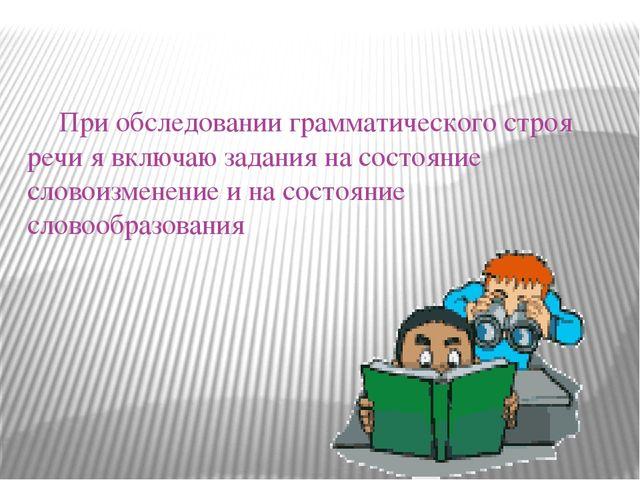 При обследовании грамматического строя речи я включаю задания на состояние с...