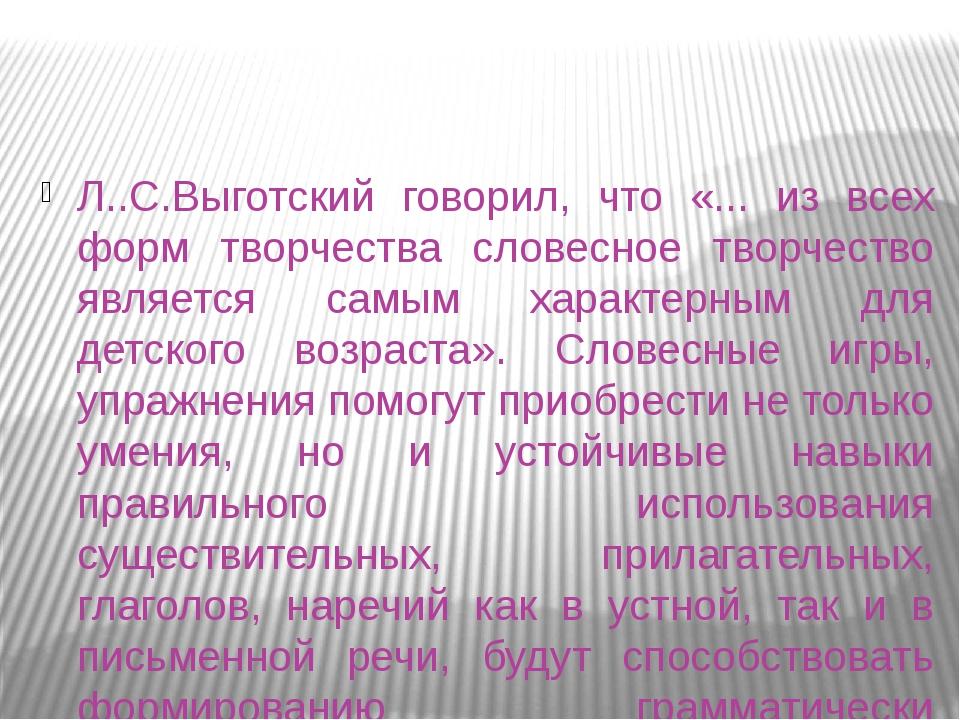 Л..С.Выготский говорил, что «... из всех форм творчества словесное творчество...