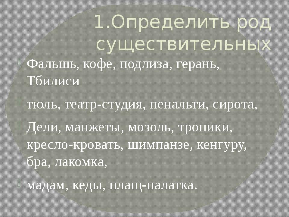 1.Определить род существительных Фальшь, кофе, подлиза, герань, Тбилиси тюль,...