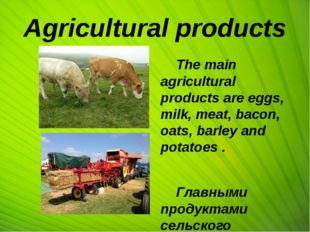 Agricultural products The main agricultural products are eggs, milk, meat, ba