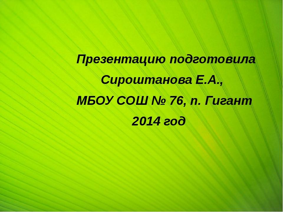 Презентацию подготовила Сироштанова Е.А., МБОУ СОШ № 76, п. Гигант 2014 год