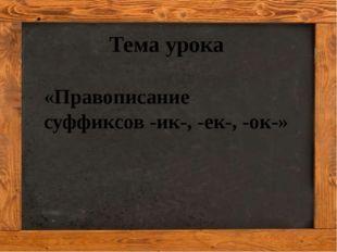 Кузнецова Ирина Александровна Тема урока «Правописание суффиксов -ик-, -ек-,
