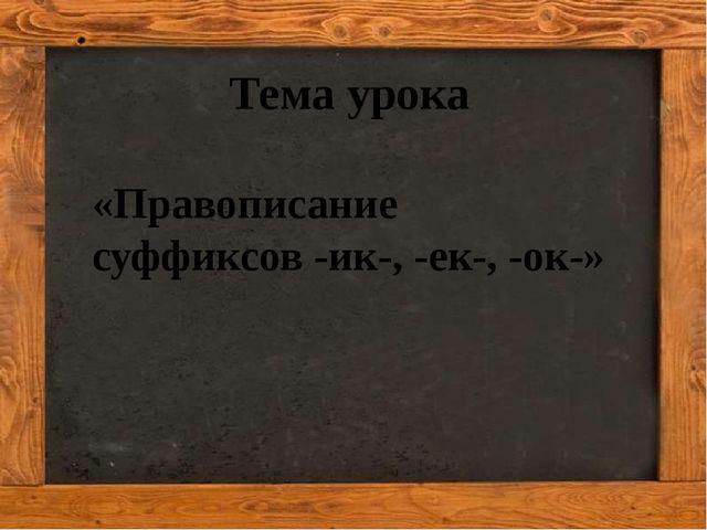 Кузнецова Ирина Александровна Тема урока «Правописание суффиксов -ик-, -ек-,...