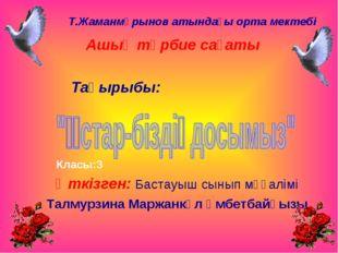 Т.Жаманмұрынов атындағы орта мектебі Ашық тәрбие сағаты Тақырыбы: Класы:3 Өтк