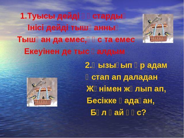 1.Туысы дейді құстардың Інісі дейді тышқанның Тышқан да емес,құс та емес Екеу...