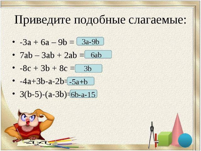 Приведите подобные слагаемые: -3а + 6а – 9b = 7ab– 3ab+ 2ab= -8c+ 3b+ 8c...