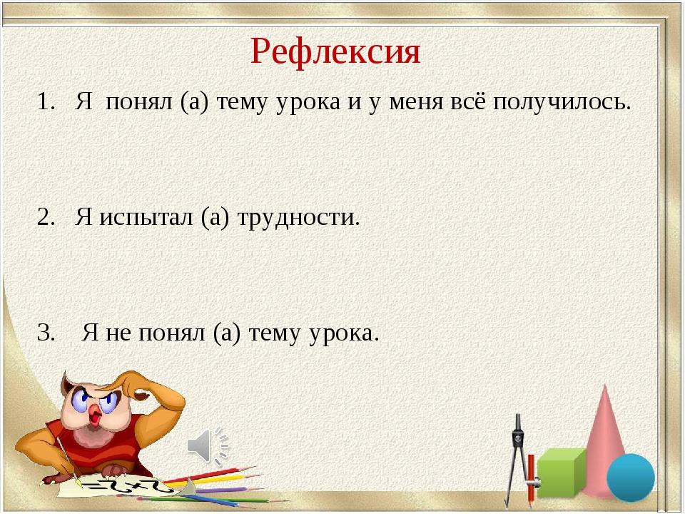 Рефлексия Я понял (а) тему урока и у меня всё получилось. Я испытал (а) труд...