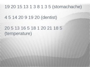19 20 15 13 1 3 8 1 3 5 (stomachache) 4 5 14 20 9 19 20 (dentist) 20 5 13 16