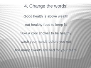 4. Change the words! Good health is above wealth eat healthy food to keep fit