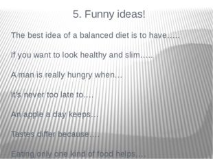 5. Funny ideas! The best idea of a balanced diet is to have….. If you want t