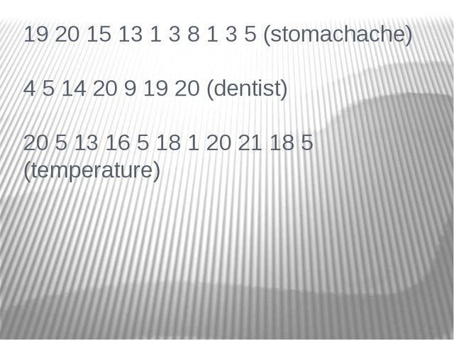 19 20 15 13 1 3 8 1 3 5 (stomachache) 4 5 14 20 9 19 20 (dentist) 20 5 13 16...