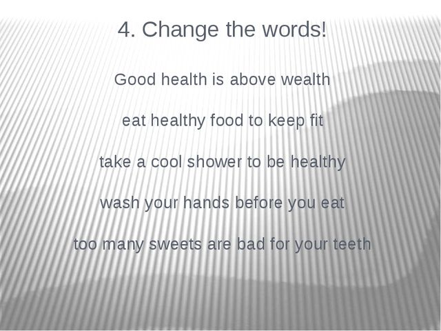 4. Change the words! Good health is above wealth eat healthy food to keep fit...