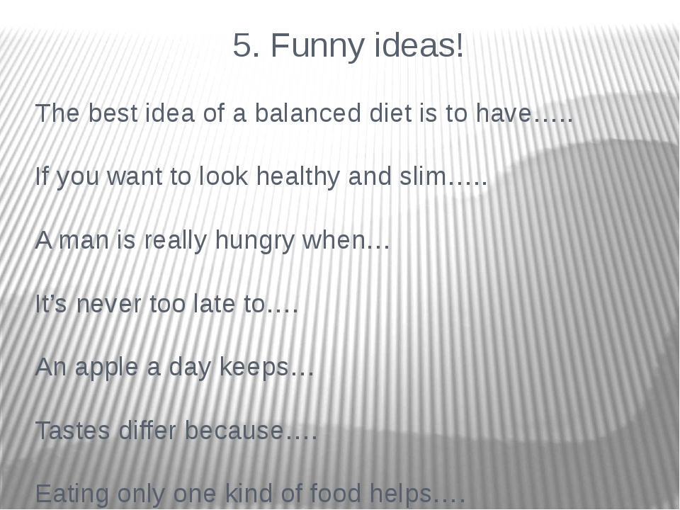 5. Funny ideas! The best idea of a balanced diet is to have….. If you want t...