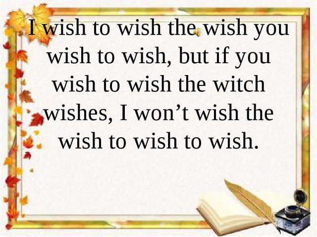 I wish to wish the wish you wish to wish, but if you wish to wish the witch w...