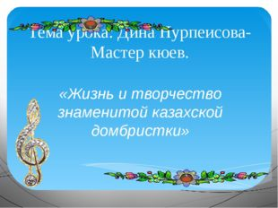 Тема урока: Дина Нурпеисова-Мастер кюев. «Жизнь и творчество знаменитой казах