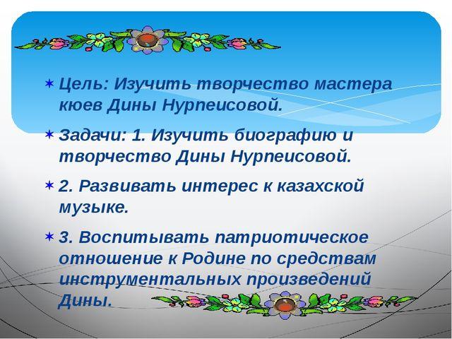 Цель: Изучить творчество мастера кюев Дины Нурпеисовой. Задачи: 1. Изучить би...