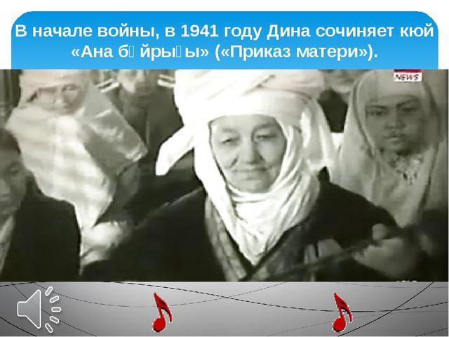 В начале войны, в1941 годуДина сочиняет кюй «Ана бұйрығы» («Приказ матери»).