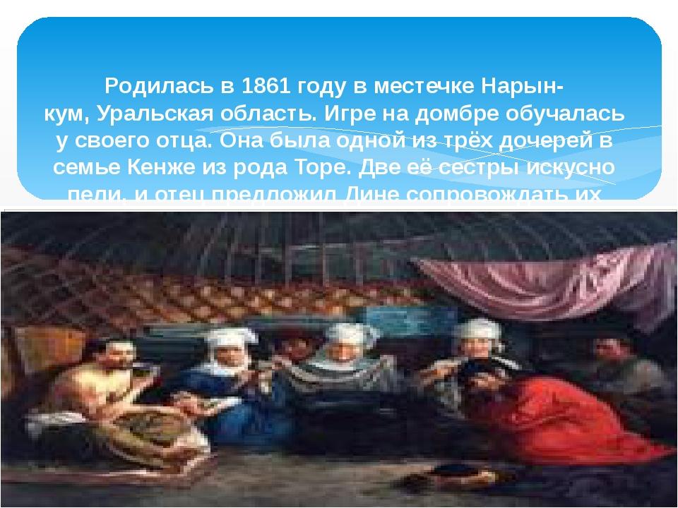 Родилась в1861 годув местечкеНарын-кум,Уральская область. Игре на домбре...