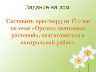 Задание на дом: Составить кроссворд из 15 слов по теме «Органы цветковых раст