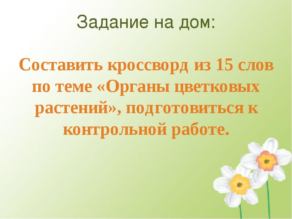 Задание на дом: Составить кроссворд из 15 слов по теме «Органы цветковых раст...