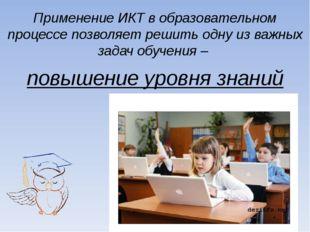 Применение ИКТ в образовательном процессе позволяет решить одну из важных зад
