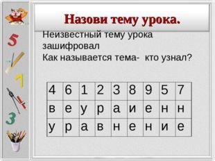 Неизвестный тему урока зашифровал Как называется тема- кто узнал? 46123
