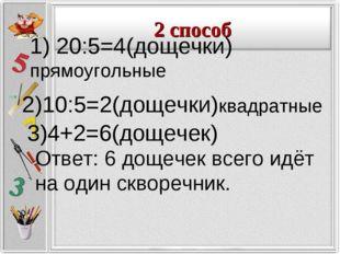 1) 20:5=4(дощечки) прямоугольные Ответ: 6 дощечек всего идёт на один скворечн