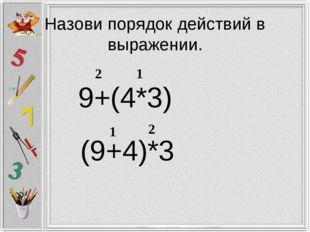 Назови порядок действий в выражении. 9+(4*3) 1 2 (9+4)*3 1 2