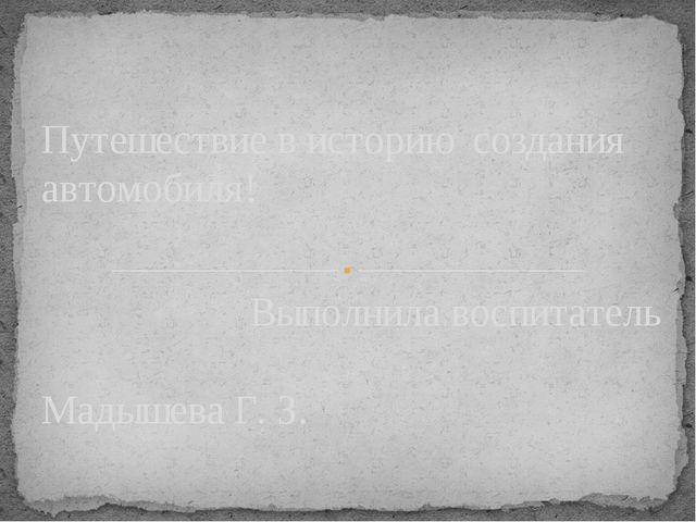 Выполнила воспитатель Мадышева Г. З. Путешествие в историю создания автомобиля!