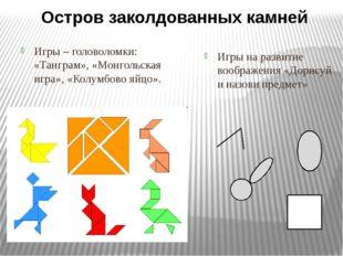 Игры – головоломки: «Танграм», «Монгольская игра», «Колумбово яйцо». Игры на
