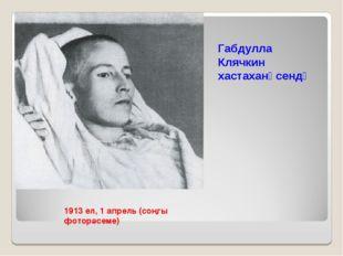 1913 ел, 1 апрель (соңгы фоторәсеме) Габдулла Клячкин хастаханәсендә